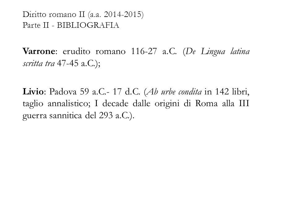 Diritto romano II (a.a. 2014-2015) Parte II - BIBLIOGRAFIA Varrone: erudito romano 116-27 a.C. (De Lingua latina scritta tra 47-45 a.C.); Livio: Padov