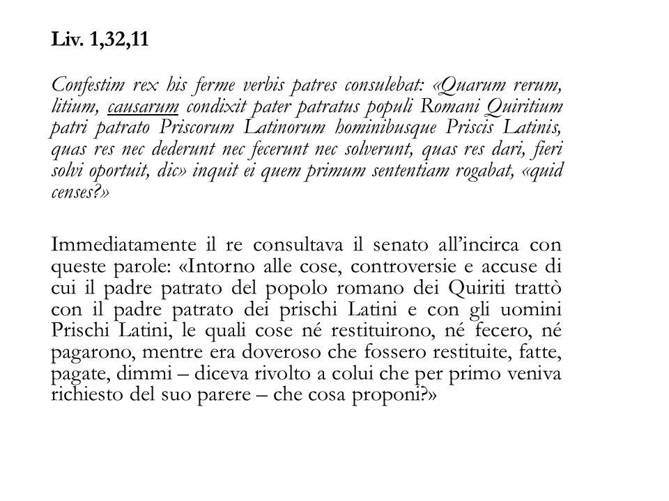 Liv. 1,32,11 Confestim rex his ferme verbis patres consulebat: «Quarum rerum, litium, causarum condixit pater patratus populi Romani Quiritium patri p