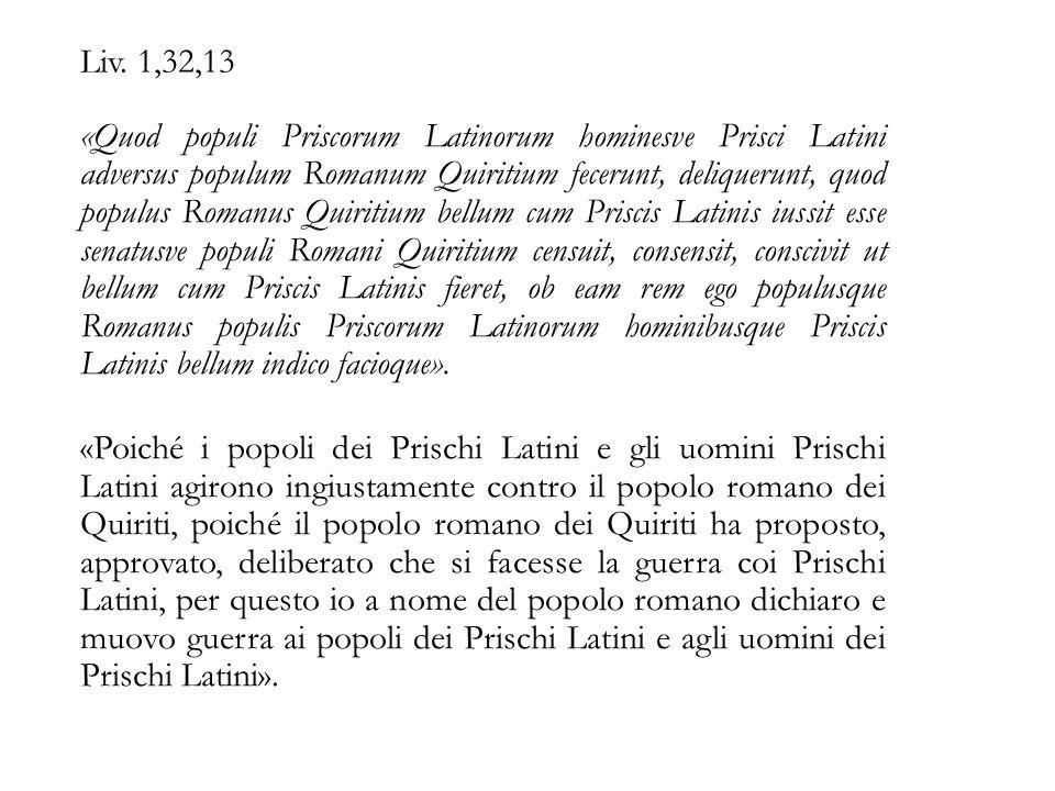 Liv. 1,32,13 «Quod populi Priscorum Latinorum hominesve Prisci Latini adversus populum Romanum Quiritium fecerunt, deliquerunt, quod populus Romanus Q