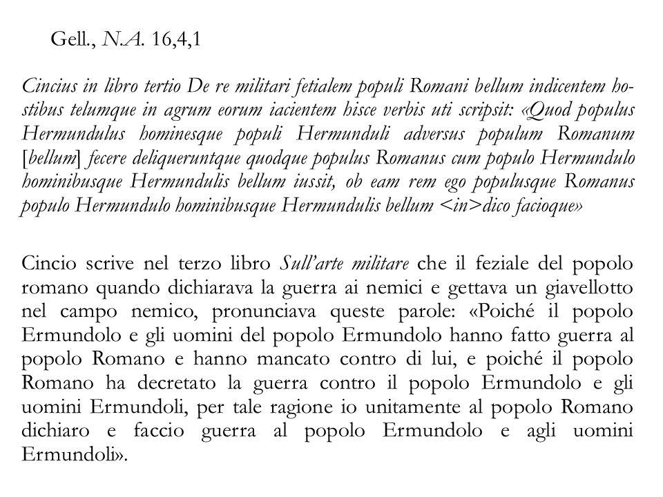 Gell., N.A. 16,4,1 Cincius in libro tertio De re militari fetialem populi Romani bellum indicentem ho stibus telumque in agrum eorum iacientem hisce