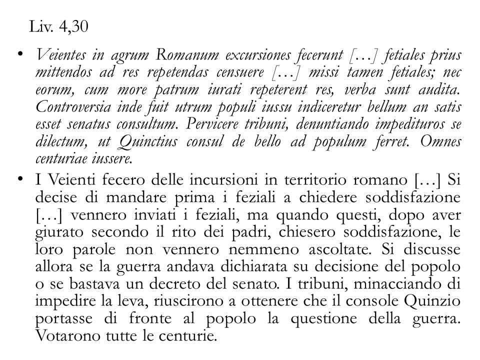 Liv. 4,30 Veientes in agrum Romanum excursiones fecerunt […] fetiales prius mittendos ad res repetendas censuere […] missi tamen fetiales; nec eorum,
