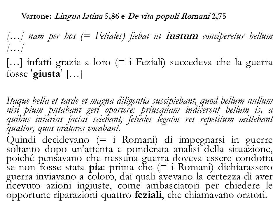 Varrone: Lingua latina 5,86 e De vita populi Romani 2,75 […] nam per hos (= Fetiales) fiebat ut iustum conciperetur bellum […] […] infatti grazie a lo