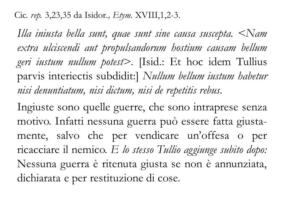Cic. rep. 3,23,35 da Isidor., Etym. XVIII,1,2-3. Illa iniusta bella sunt, quae sunt sine causa suscepta.. [Isid.: Et hoc idem Tullius parvis interiect
