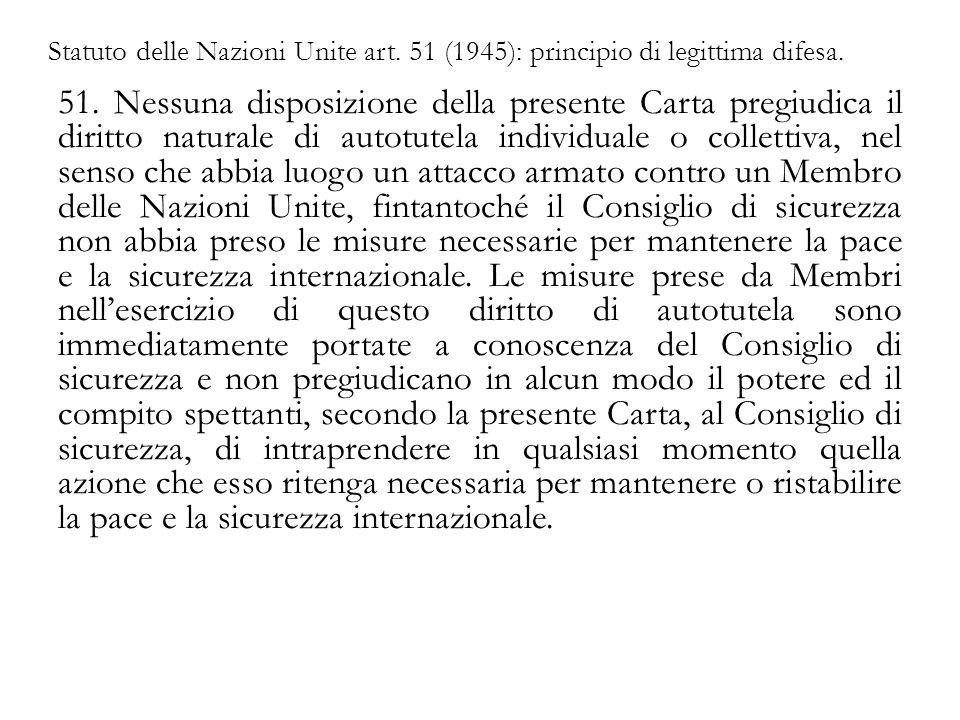 Statuto delle Nazioni Unite art. 51 (1945): principio di legittima difesa. 51. Nessuna disposizione della presente Carta pregiudica il diritto natural