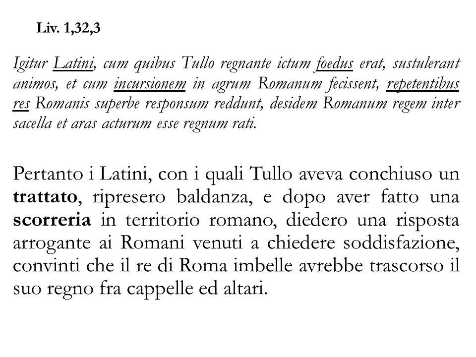 Liv. 1,32,3 Igitur Latini, cum quibus Tullo regnante ictum foedus erat, sustulerant animos, et cum incursionem in agrum Romanum fecissent, repetentibu