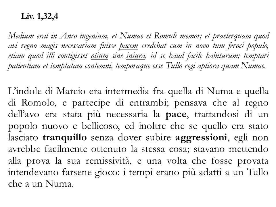 Liv. 1,32,4 Medium erat in Anco ingenium, et Numae et Romuli memor; et praeterquam quod avi regno magis necessariam fuisse pacem credebat cum in novo
