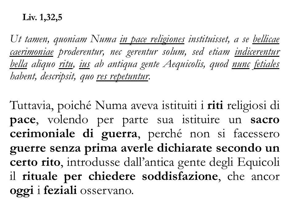 Liv. 1,32,5 Ut tamen, quoniam Numa in pace religiones instituisset, a se bellicae caerimoniae proderentur, nec gerentur solum, sed etiam indicerentur