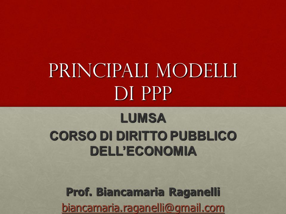 Principali modelli di PPP LUMSA CORSO DI DIRITTO PUBBLICO DELL'ECONOMIA Prof. Biancamaria Raganelli biancamaria.raganelli@gmail.com