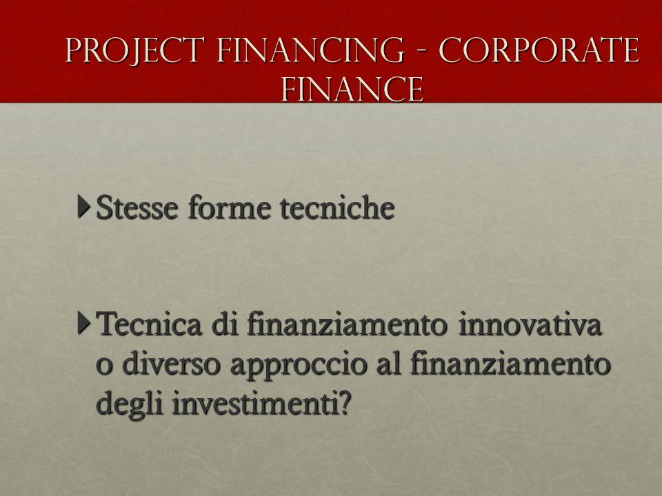  Stesse forme tecniche  Tecnica di finanziamento innovativa o diverso approccio al finanziamento degli investimenti? Project financing - Corporate f