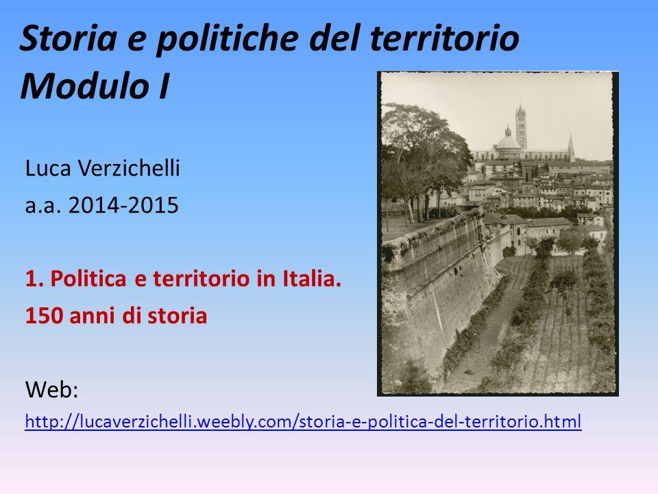 Storia e politiche del territorio Modulo I Luca Verzichelli a.a. 2014-2015 1. Politica e territorio in Italia. 150 anni di storia Web: http://lucaverz