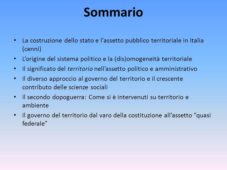 Sommario La costruzione dello stato e l'assetto pubblico territoriale in Italia (cenni) L'origine del sistema politico e la (dis)omogeneità territoria