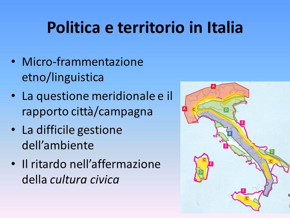 Politica e territorio in Italia Micro-frammentazione etno/linguistica La questione meridionale e il rapporto città/campagna La difficile gestione dell