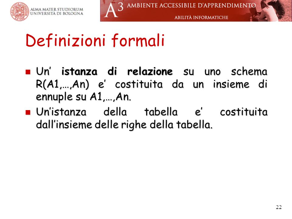 22 Definizioni formali Un' istanza di relazione su uno schema R(A1,…,An) e' costituita da un insieme di ennuple su A1,…,An.