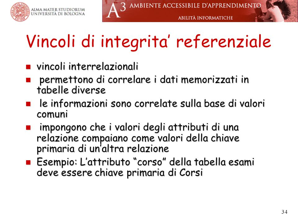 34 Vincoli di integrita' referenziale vincoli interrelazionali vincoli interrelazionali permettono di correlare i dati memorizzati in tabelle diverse