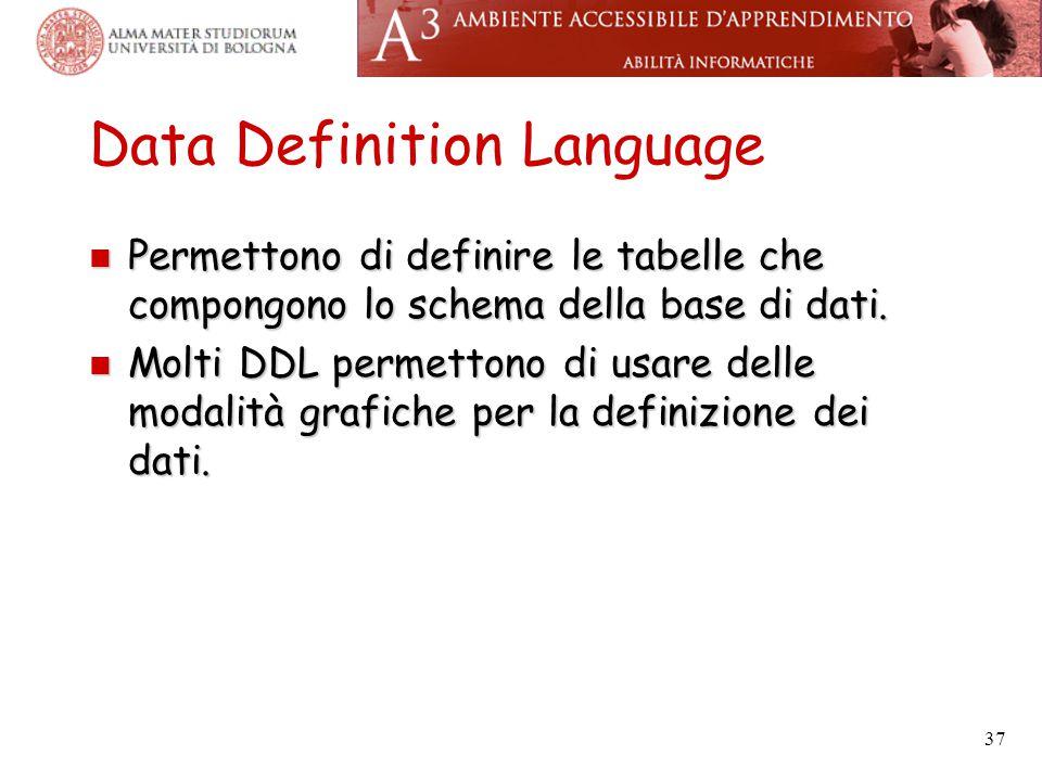 37 Data Definition Language Permettono di definire le tabelle che compongono lo schema della base di dati. Permettono di definire le tabelle che compo