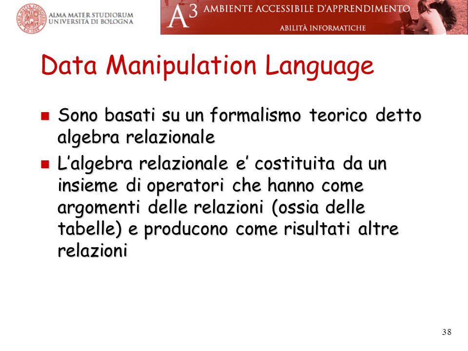 38 Data Manipulation Language Sono basati su un formalismo teorico detto algebra relazionale Sono basati su un formalismo teorico detto algebra relazi