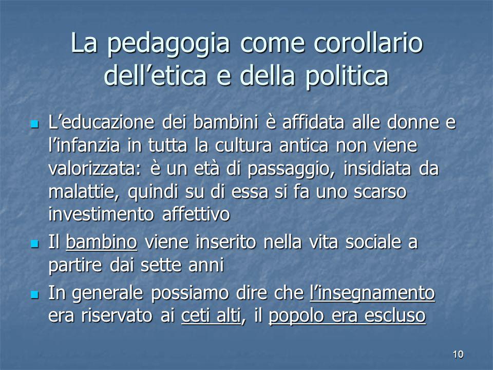10 La pedagogia come corollario dell'etica e della politica L'educazione dei bambini è affidata alle donne e l'infanzia in tutta la cultura antica non
