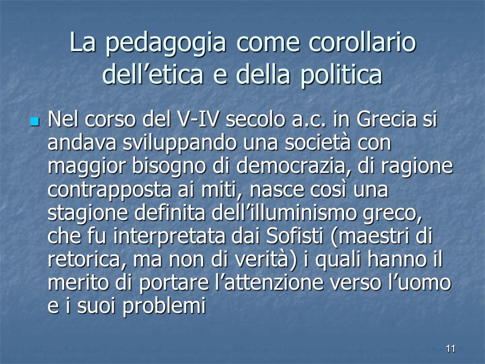 11 La pedagogia come corollario dell'etica e della politica Nel corso del V-IV secolo a.c.
