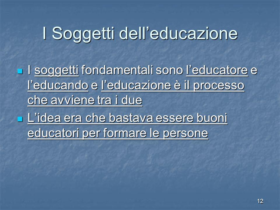12 I Soggetti dell'educazione I soggetti fondamentali sono l'educatore e l'educando e l'educazione è il processo che avviene tra i due I soggetti fond