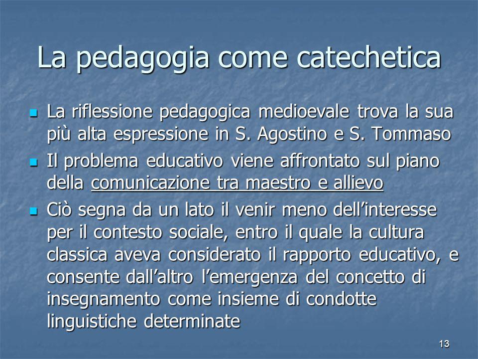 13 La pedagogia come catechetica La riflessione pedagogica medioevale trova la sua più alta espressione in S.