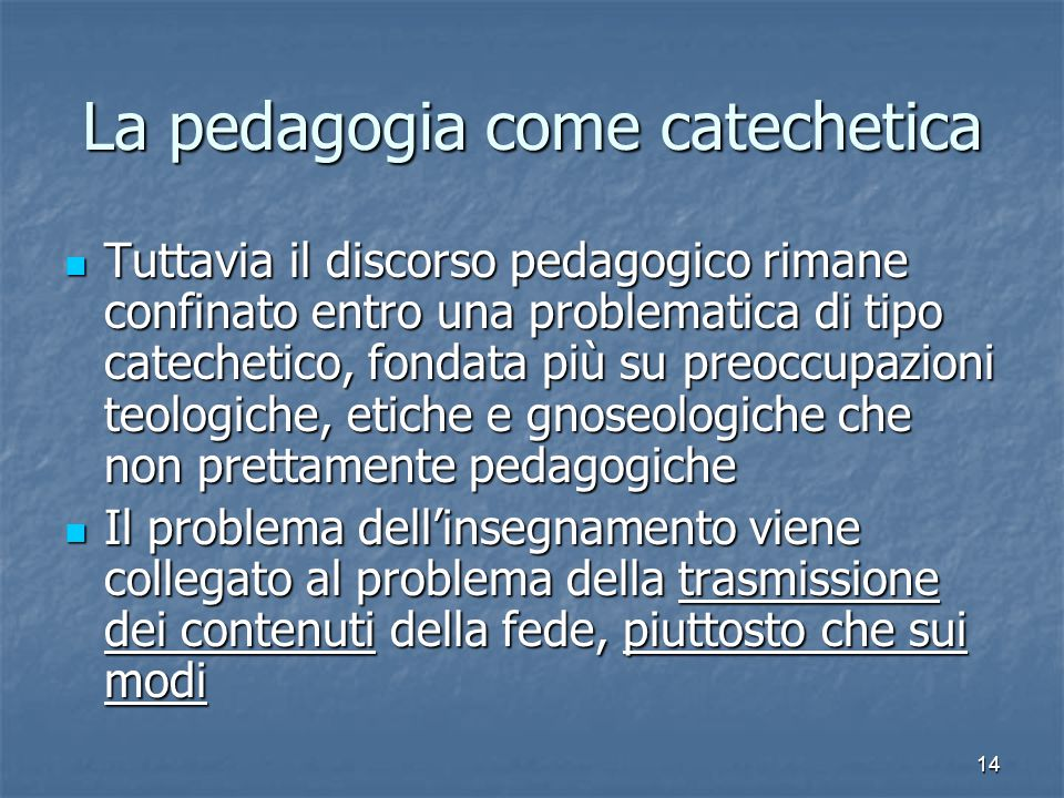 14 La pedagogia come catechetica Tuttavia il discorso pedagogico rimane confinato entro una problematica di tipo catechetico, fondata più su preoccupa