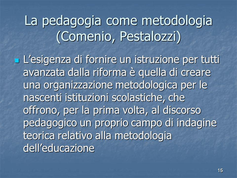 15 La pedagogia come metodologia (Comenio, Pestalozzi) L'esigenza di fornire un istruzione per tutti avanzata dalla riforma è quella di creare una org