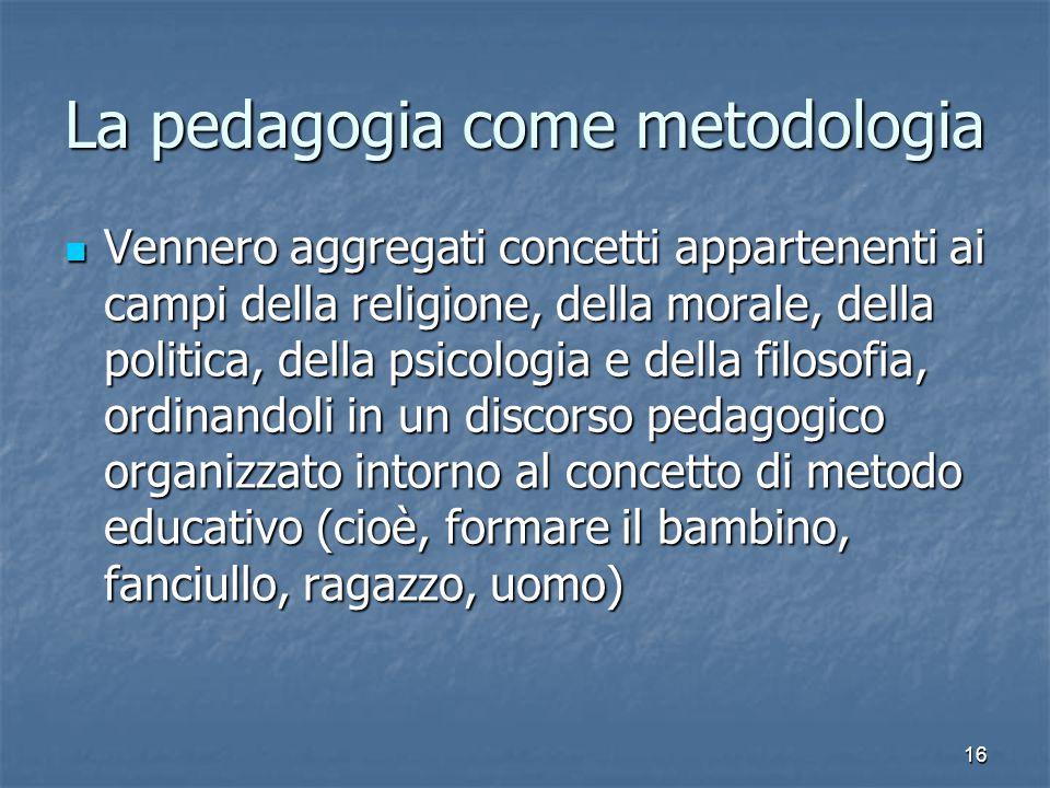 16 La pedagogia come metodologia Vennero aggregati concetti appartenenti ai campi della religione, della morale, della politica, della psicologia e de