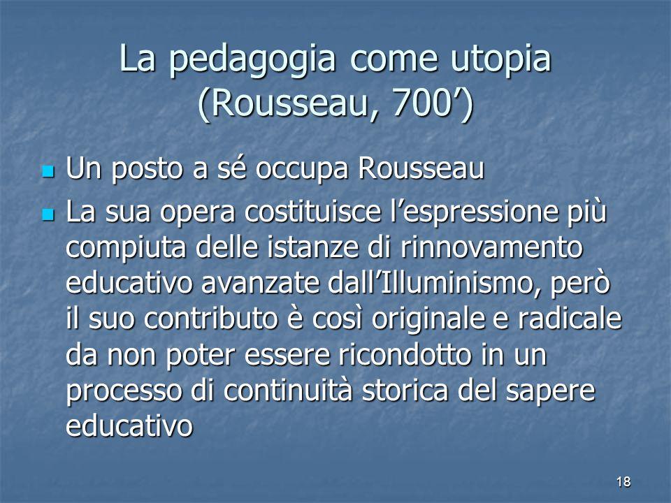 18 La pedagogia come utopia (Rousseau, 700') Un posto a sé occupa Rousseau Un posto a sé occupa Rousseau La sua opera costituisce l'espressione più compiuta delle istanze di rinnovamento educativo avanzate dall'Illuminismo, però il suo contributo è così originale e radicale da non poter essere ricondotto in un processo di continuità storica del sapere educativo La sua opera costituisce l'espressione più compiuta delle istanze di rinnovamento educativo avanzate dall'Illuminismo, però il suo contributo è così originale e radicale da non poter essere ricondotto in un processo di continuità storica del sapere educativo