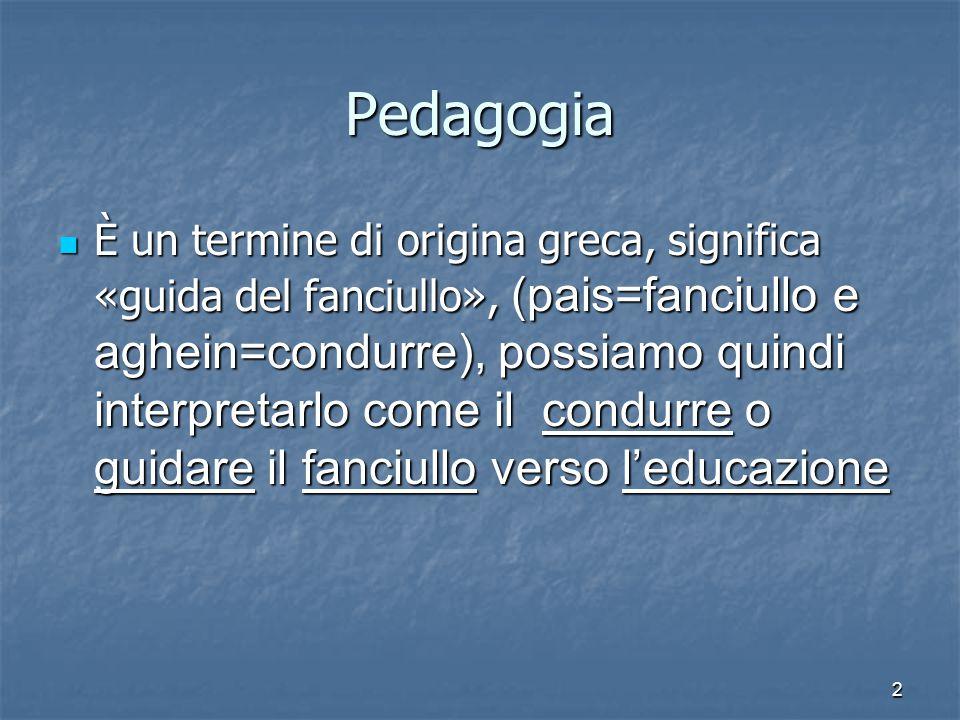2 Pedagogia È un termine di origina greca, significa «guida del fanciullo», (pais=fanciullo e aghein=condurre), possiamo quindi interpretarlo come il
