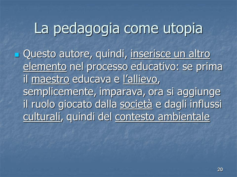 20 La pedagogia come utopia Questo autore, quindi, inserisce un altro elemento nel processo educativo: se prima il maestro educava e l'allievo, sempli