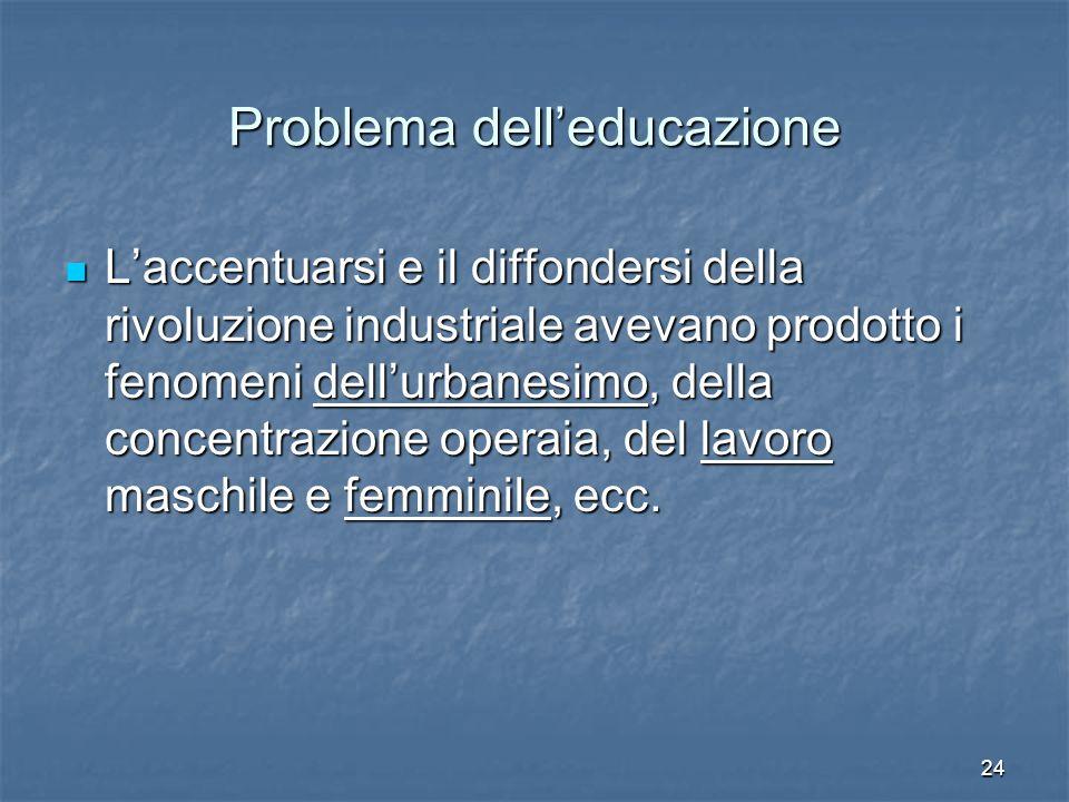 24 Problema dell'educazione L'accentuarsi e il diffondersi della rivoluzione industriale avevano prodotto i fenomeni dell'urbanesimo, della concentrazione operaia, del lavoro maschile e femminile, ecc.