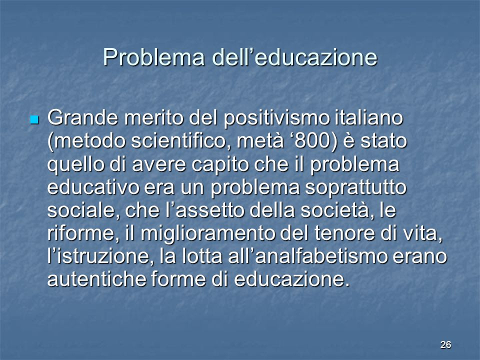 26 Problema dell'educazione Grande merito del positivismo italiano (metodo scientifico, metà '800) è stato quello di avere capito che il problema educativo era un problema soprattutto sociale, che l'assetto della società, le riforme, il miglioramento del tenore di vita, l'istruzione, la lotta all'analfabetismo erano autentiche forme di educazione.
