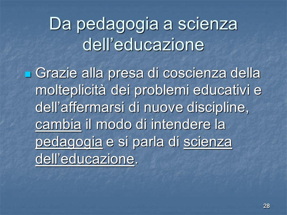 28 Da pedagogia a scienza dell'educazione Grazie alla presa di coscienza della molteplicità dei problemi educativi e dell'affermarsi di nuove discipline, cambia il modo di intendere la pedagogia e si parla di scienza dell'educazione.