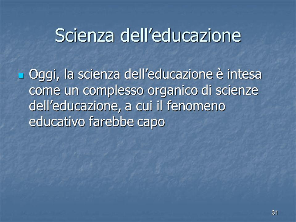31 Scienza dell'educazione Oggi, la scienza dell'educazione è intesa come un complesso organico di scienze dell'educazione, a cui il fenomeno educativo farebbe capo Oggi, la scienza dell'educazione è intesa come un complesso organico di scienze dell'educazione, a cui il fenomeno educativo farebbe capo