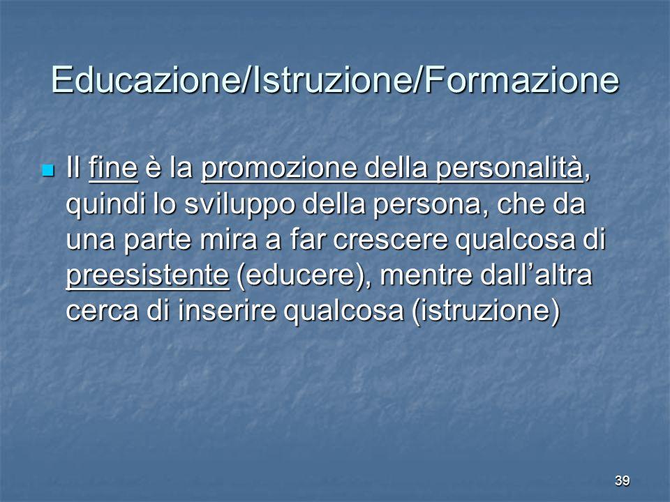 39 Educazione/Istruzione/Formazione Il fine è la promozione della personalità, quindi lo sviluppo della persona, che da una parte mira a far crescere