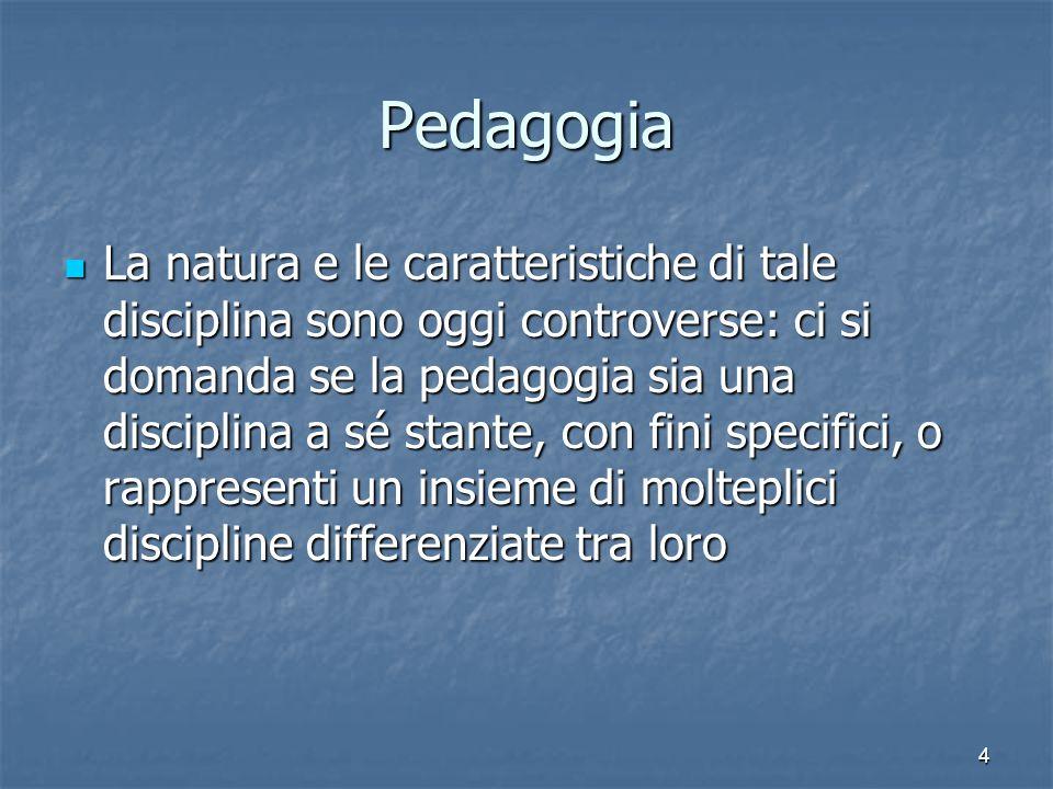 4 Pedagogia La natura e le caratteristiche di tale disciplina sono oggi controverse: ci si domanda se la pedagogia sia una disciplina a sé stante, con