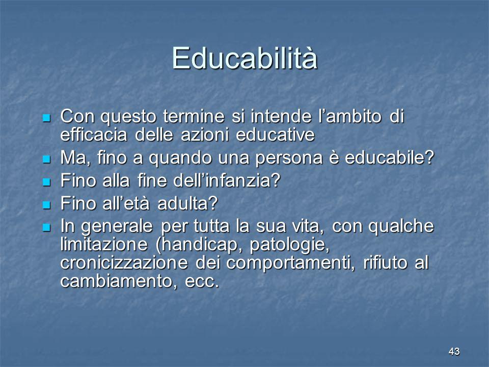 43 Educabilità Con questo termine si intende l'ambito di efficacia delle azioni educative Con questo termine si intende l'ambito di efficacia delle azioni educative Ma, fino a quando una persona è educabile.