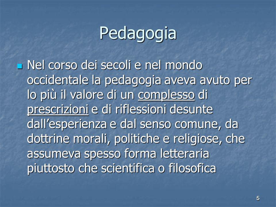 5 Pedagogia Nel corso dei secoli e nel mondo occidentale la pedagogia aveva avuto per lo più il valore di un complesso di prescrizioni e di riflession