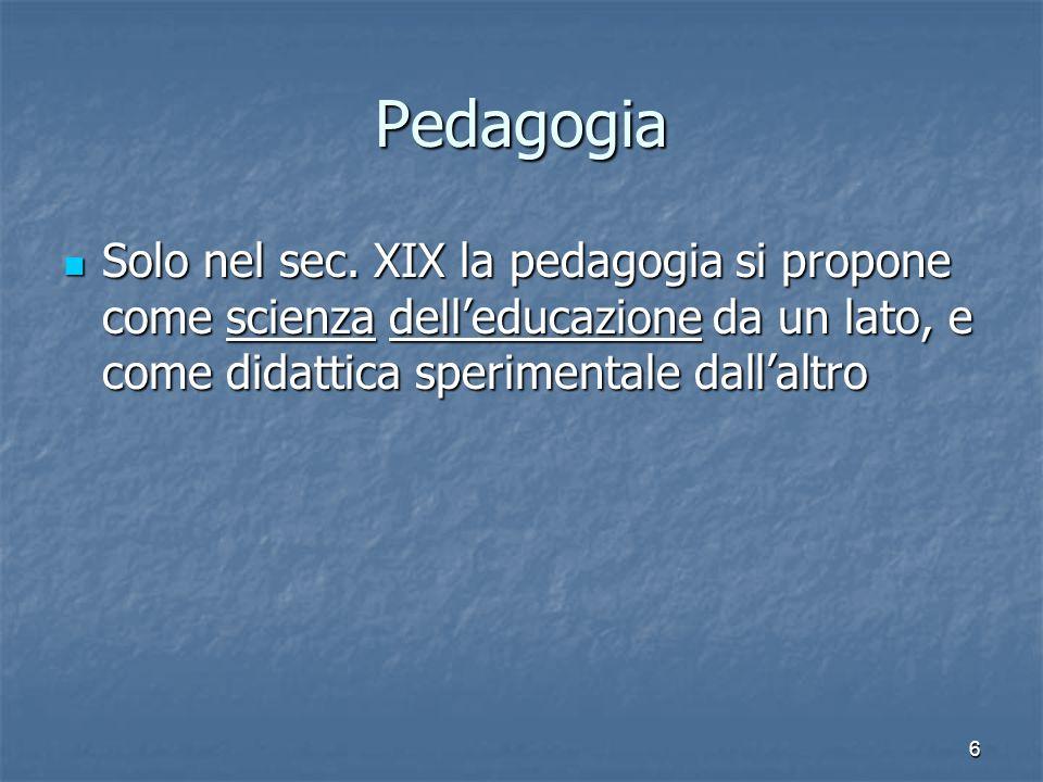 6 Pedagogia Solo nel sec. XIX la pedagogia si propone come scienza dell'educazione da un lato, e come didattica sperimentale dall'altro Solo nel sec.