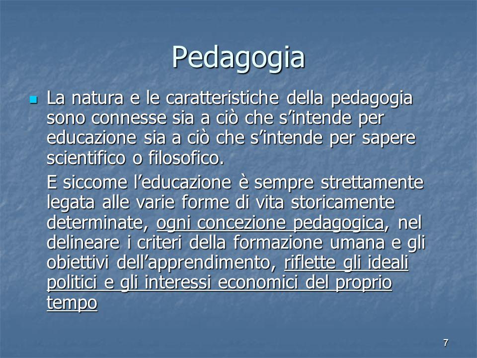 7 Pedagogia La natura e le caratteristiche della pedagogia sono connesse sia a ciò che s'intende per educazione sia a ciò che s'intende per sapere scientifico o filosofico.