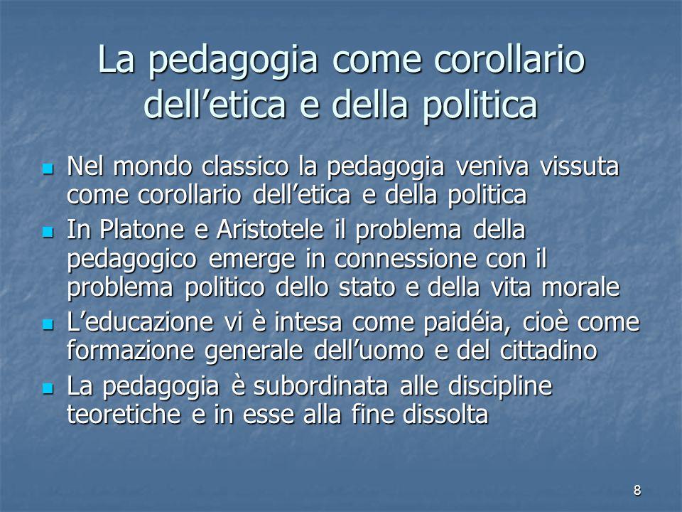 8 La pedagogia come corollario dell'etica e della politica Nel mondo classico la pedagogia veniva vissuta come corollario dell'etica e della politica