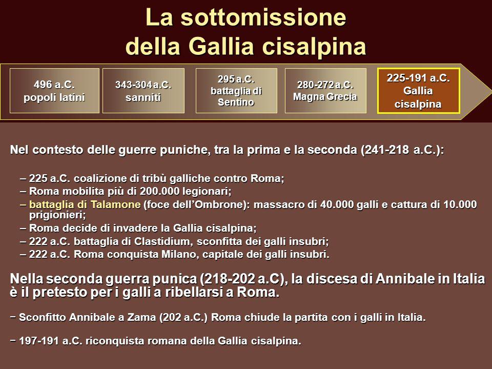 La sottomissione della Gallia cisalpina Nel contesto delle guerre puniche, tra la prima e la seconda (241-218 a.C.): –225 a.C. coalizione di tribù gal