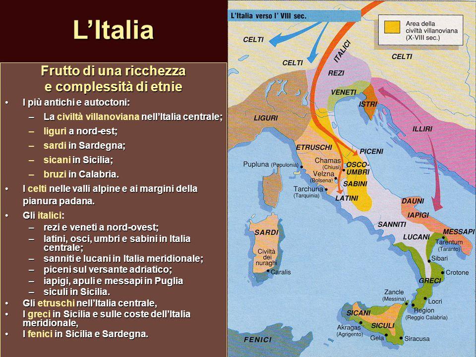 L'Italia Frutto di una ricchezza e complessità di etnie I più antichi e autoctoni:I più antichi e autoctoni: –Lanell'Italia centrale; –La civiltà vill