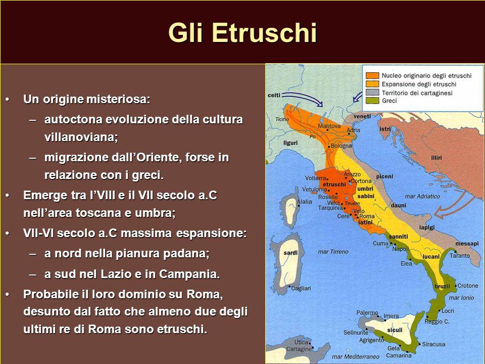 Gli Etruschi Un origine misteriosa:Un origine misteriosa: –autoctona evoluzione della cultura villanoviana; –migrazione dall'Oriente, forse in relazio
