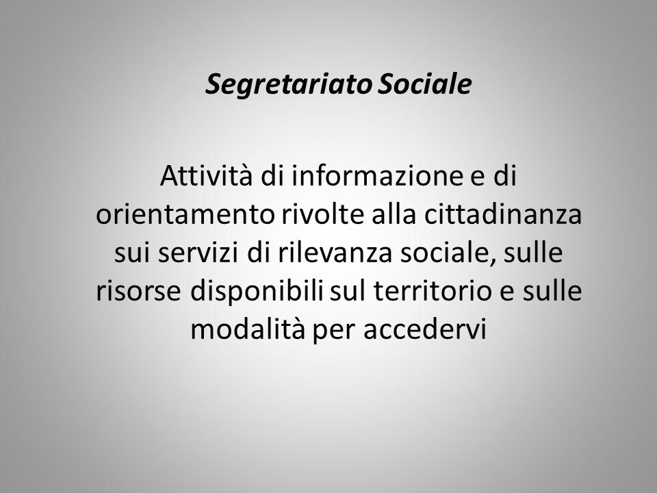 Segretariato Sociale Attività di informazione e di orientamento rivolte alla cittadinanza sui servizi di rilevanza sociale, sulle risorse disponibili sul territorio e sulle modalità per accedervi