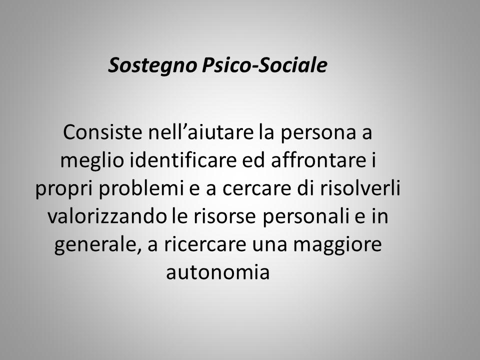 Sostegno Psico-Sociale Consiste nell'aiutare la persona a meglio identificare ed affrontare i propri problemi e a cercare di risolverli valorizzando le risorse personali e in generale, a ricercare una maggiore autonomia