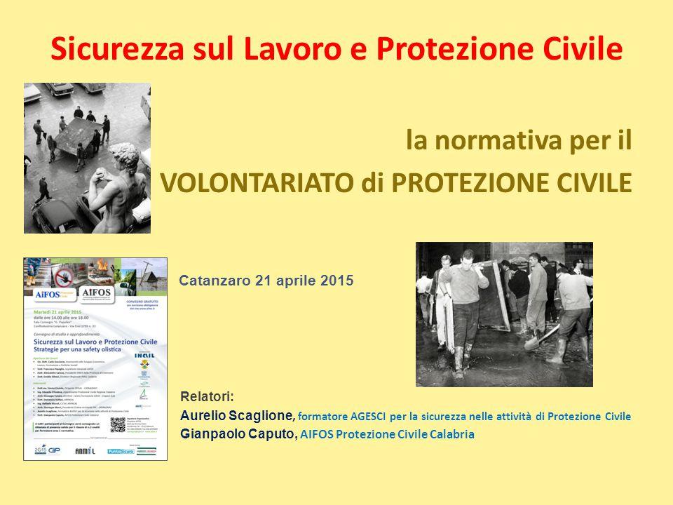 Sicurezza sul Lavoro e Protezione Civile la normativa per il VOLONTARIATO di PROTEZIONE CIVILE Catanzaro 21 aprile 2015 Relatori: Aurelio Scaglione, f
