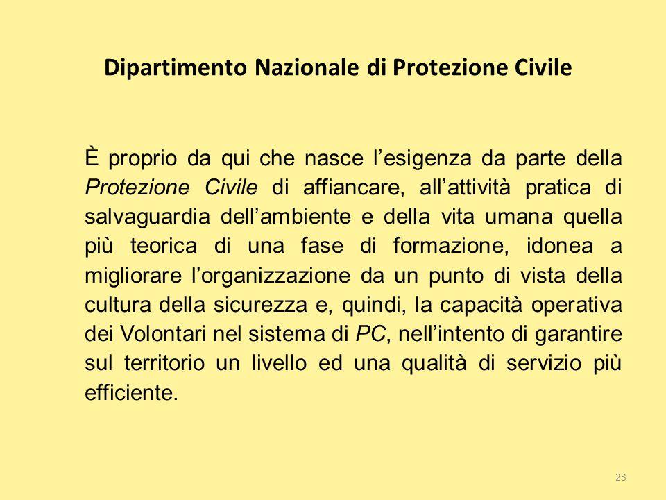 23 Dipartimento Nazionale di Protezione Civile È proprio da qui che nasce l'esigenza da parte della Protezione Civile di affiancare, all'attività prat