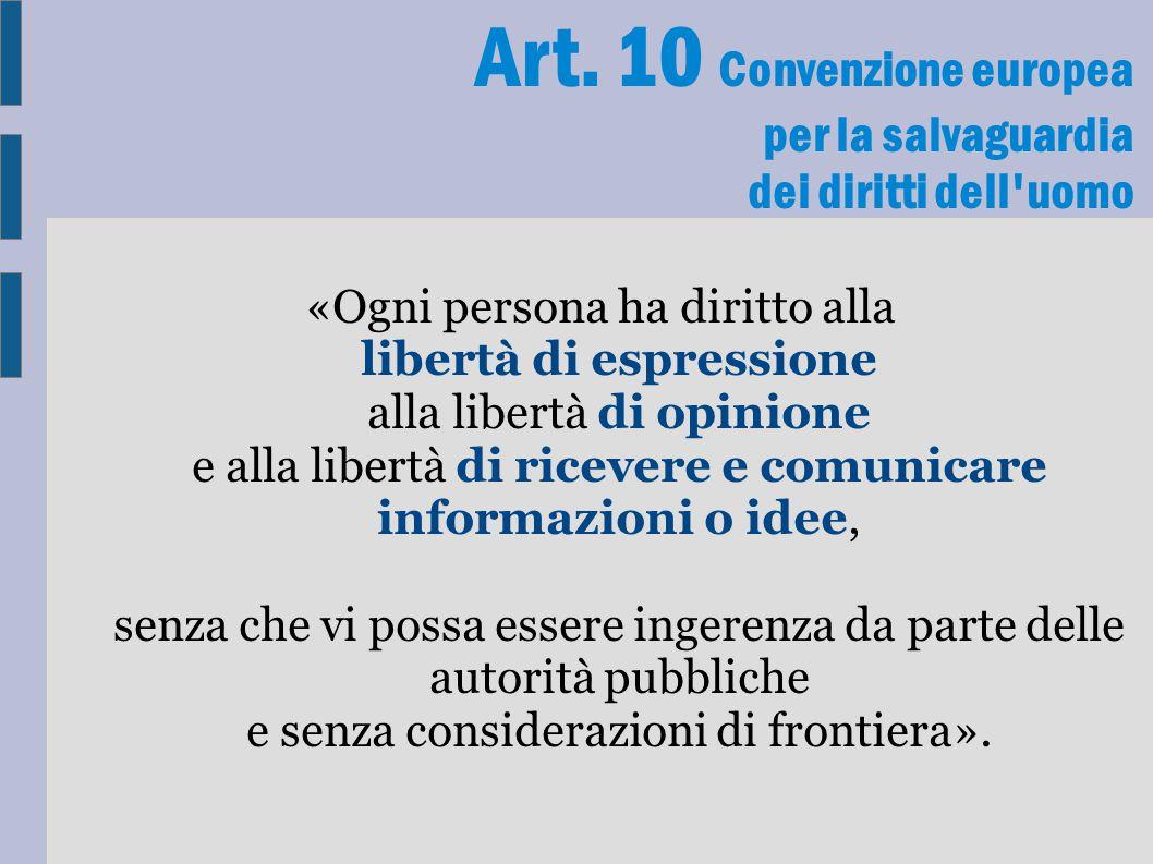 Art. 10 Convenzione europea per la salvaguardia dei diritti dell'uomo «Ogni persona ha diritto alla libertà di espressione alla libertà di opinione e