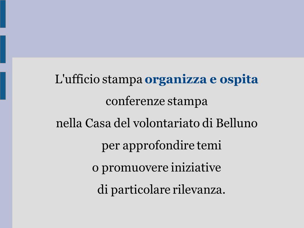 L ufficio stampa organizza e ospita conferenze stampa nella Casa del volontariato di Belluno per approfondire temi o promuovere iniziative di particolare rilevanza.